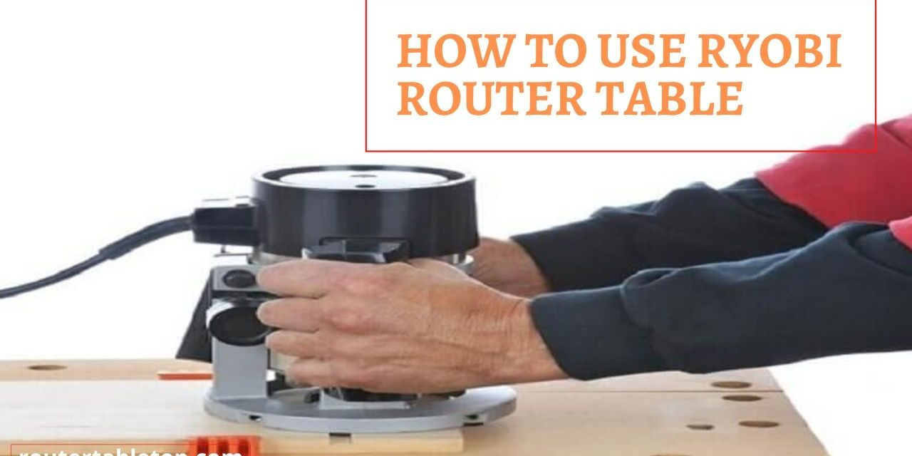 Learn How to Use Ryobi Router Table – 7 Easy Steps